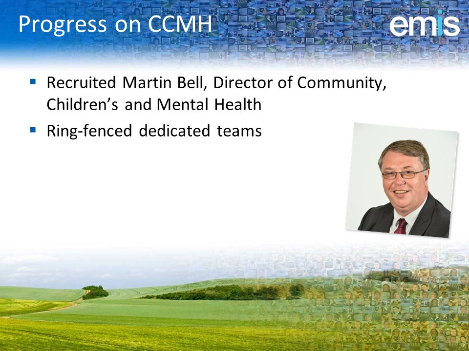 Progress on CCMH Recruited Martin Bell, Director of Community, Children's and Mental Health. Ring-fenced dedicated teams.