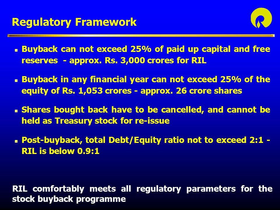 Regulatory Framework Buyback can not exceed 25% of paid up capital and free reserves - approx. Rs. 3,000 crores for RIL.