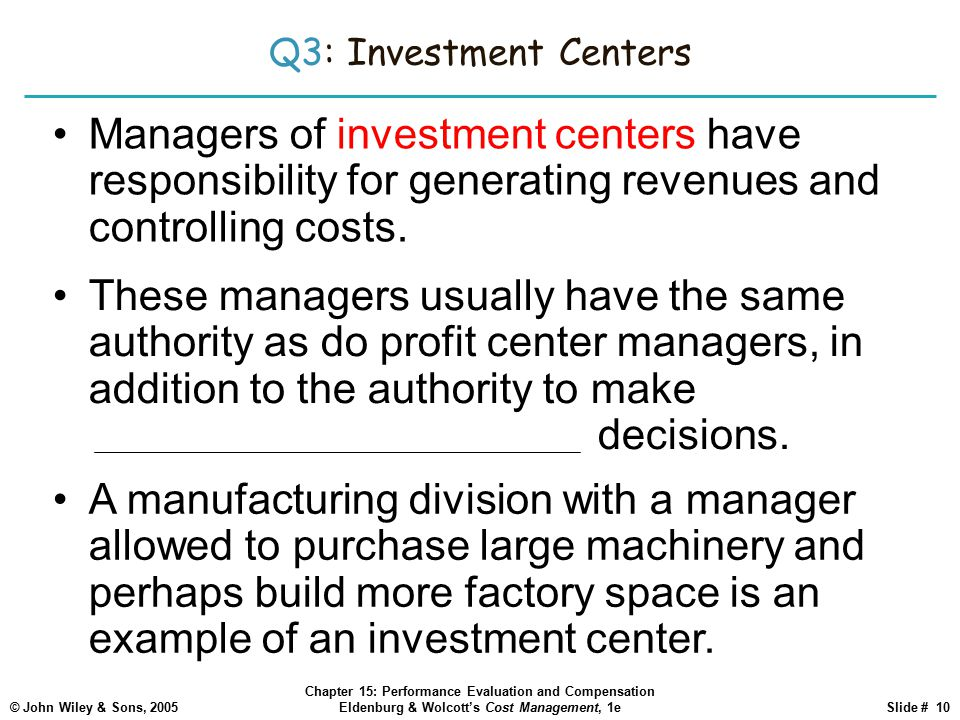 Q3: Investment Centers Managers of investment centers have responsibility for generating revenues and controlling costs.