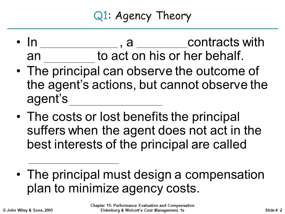 Q1: Agency Theory In agency theory, a principal contracts with an agent to act on his or her behalf.