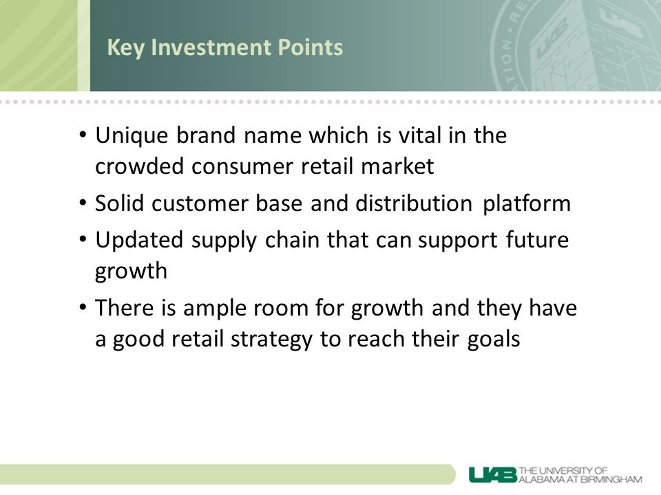 Key Investment Points Unique brand name which is vital in the crowded consumer retail market. Solid customer base and distribution platform.