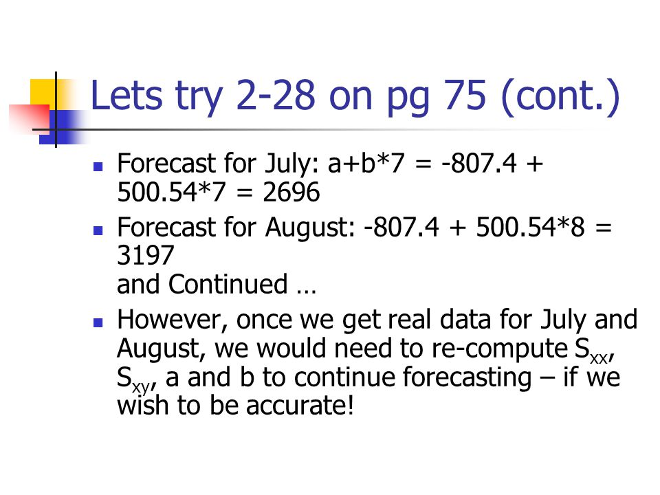 Lets try 2-28 on pg 75 (cont.) Forecast for July: a+b*7 = -807.4 + 500.54*7 = 2696. Forecast for August: -807.4 + 500.54*8 = 3197 and Continued …