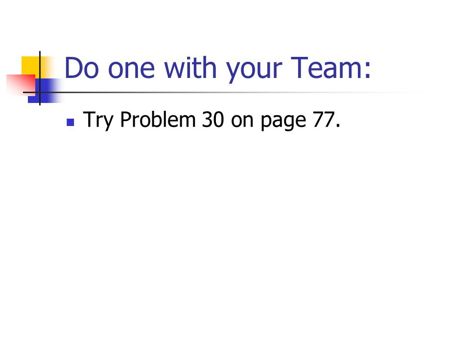 Do one with your Team: Try Problem 30 on page 77.