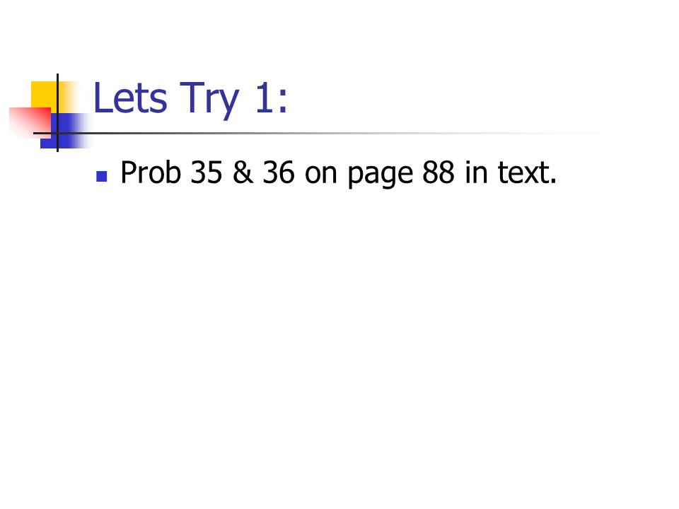 Lets Try 1: Prob 35 & 36 on page 88 in text.