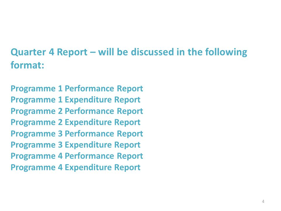 Quarter 4 Report – will be discussed in the following format: Programme 1 Performance Report Programme 1 Expenditure Report Programme 2 Performance Report Programme 2 Expenditure Report Programme 3 Performance Report Programme 3 Expenditure Report Programme 4 Performance Report Programme 4 Expenditure Report