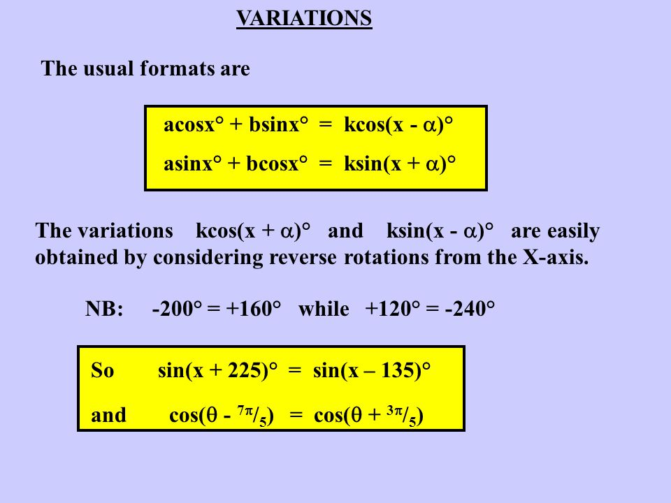 VARIATIONS The usual formats are. acosx° + bsinx° = kcos(x - )° asinx° + bcosx° = ksin(x + )°