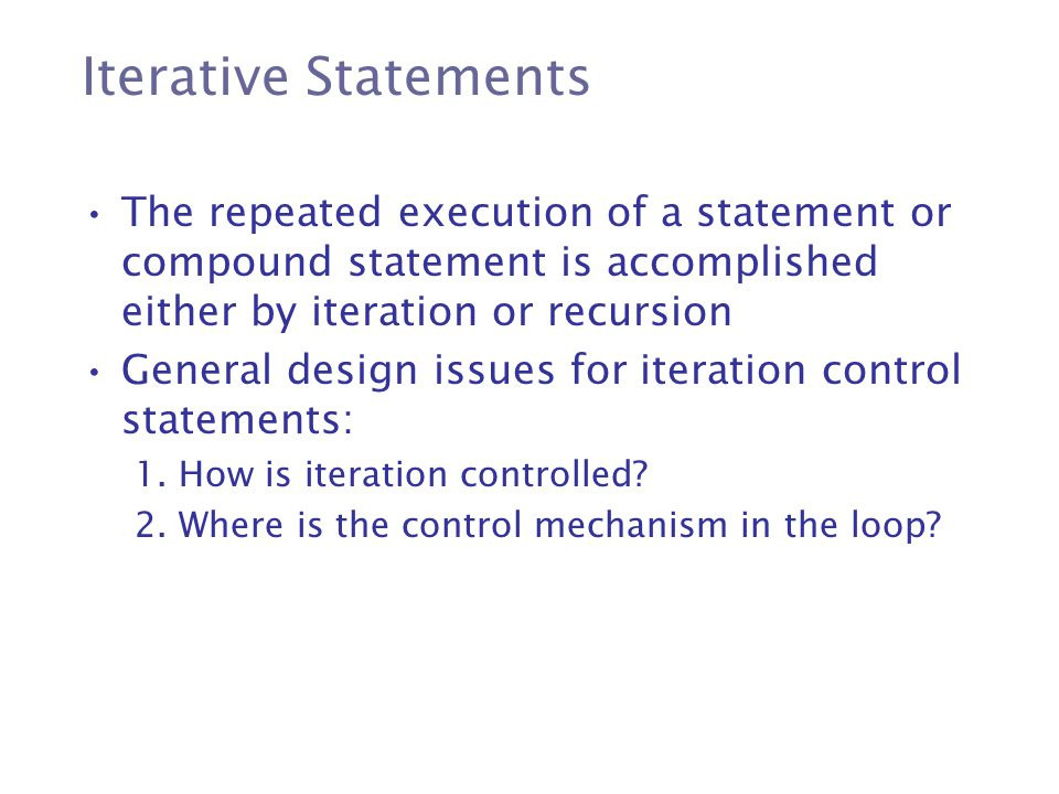 Iterative Statements The repeated execution of a statement or compound statement is accomplished either by iteration or recursion.
