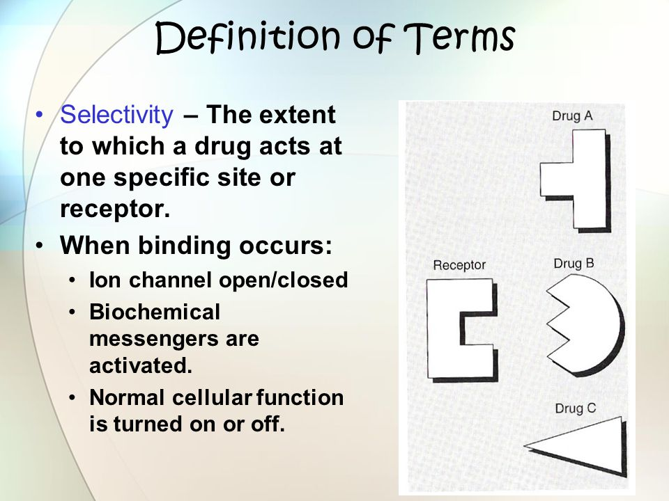 Definition of Terms Selectivity – The extent to which a drug acts at one specific site or receptor.