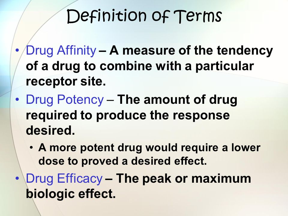 Definition of Terms Drug Affinity – A measure of the tendency of a drug to combine with a particular receptor site.