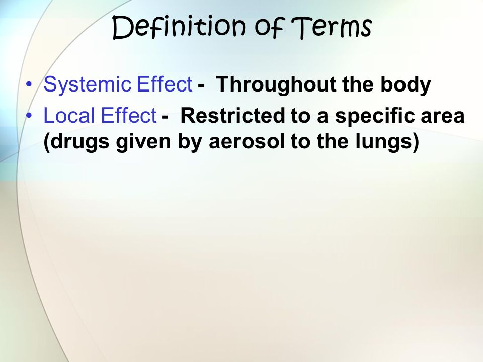 Definition of Terms Systemic Effect - Throughout the body