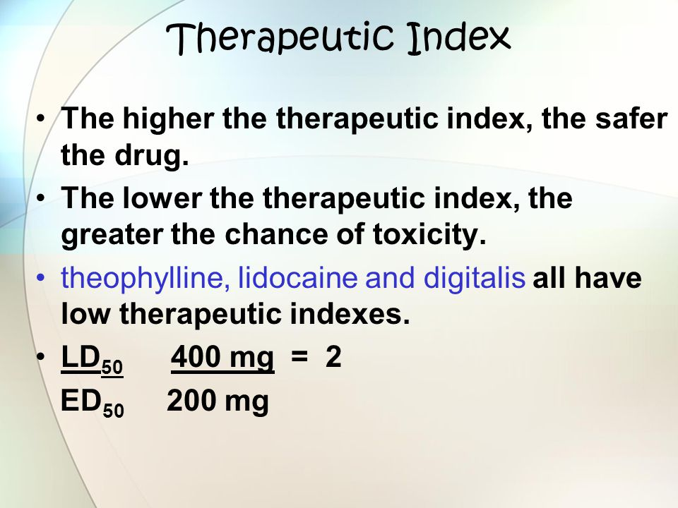 Therapeutic Index The higher the therapeutic index, the safer the drug. The lower the therapeutic index, the greater the chance of toxicity.
