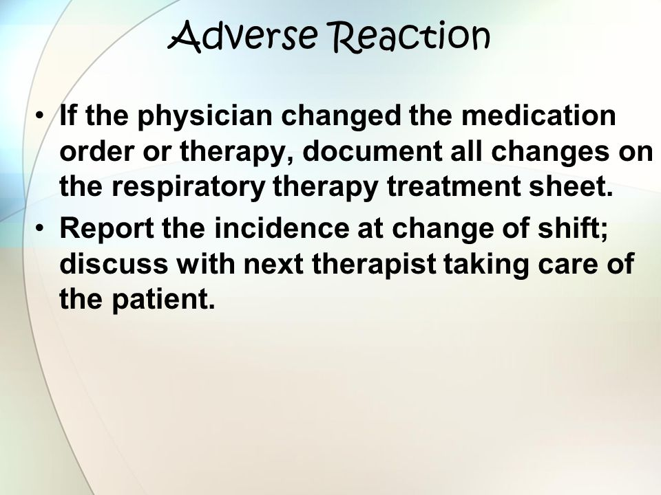 Adverse Reaction If the physician changed the medication order or therapy, document all changes on the respiratory therapy treatment sheet.