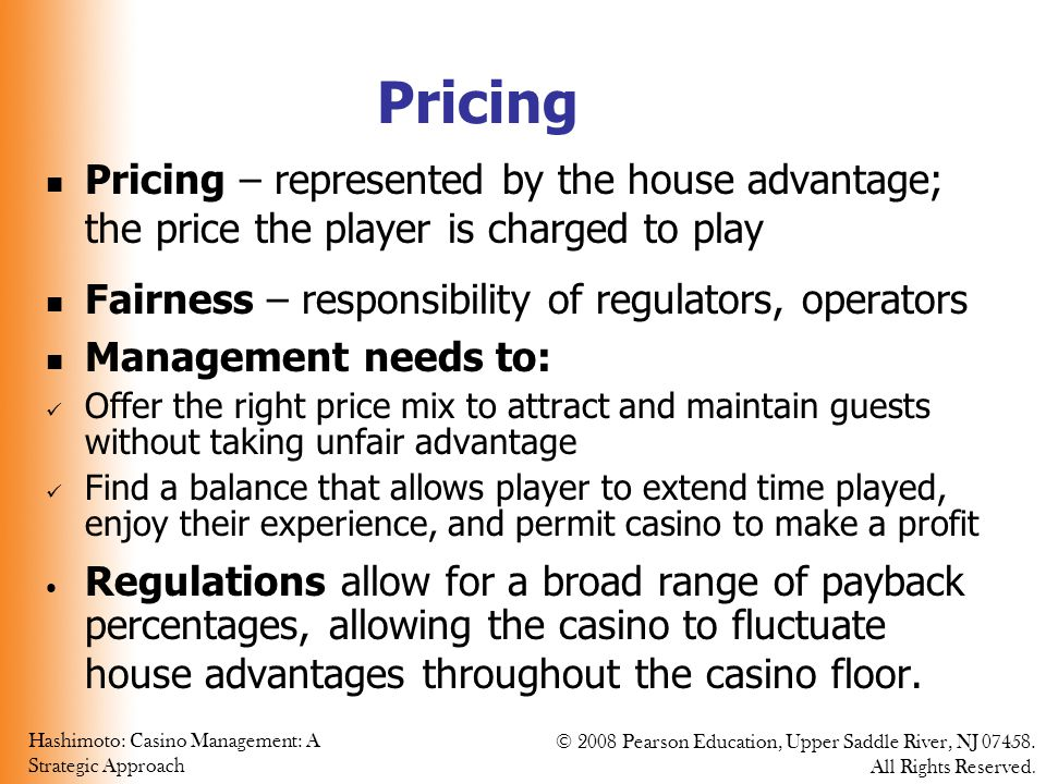 Pricing Pricing – represented by the house advantage; the price the player is charged to play. Fairness – responsibility of regulators, operators.