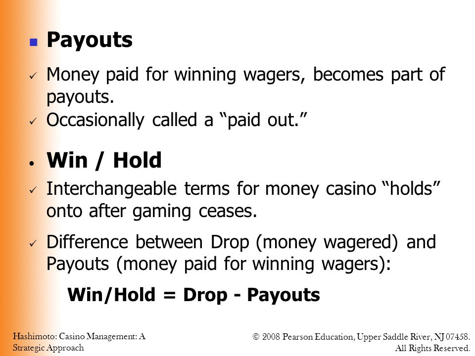 Payouts Money paid for winning wagers, becomes part of payouts. Occasionally called a paid out. Win / Hold.
