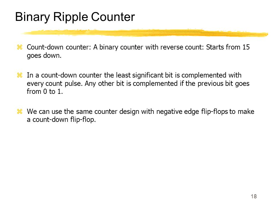Binary Ripple Counter Count-down counter: A binary counter with reverse count: Starts from 15 goes down.