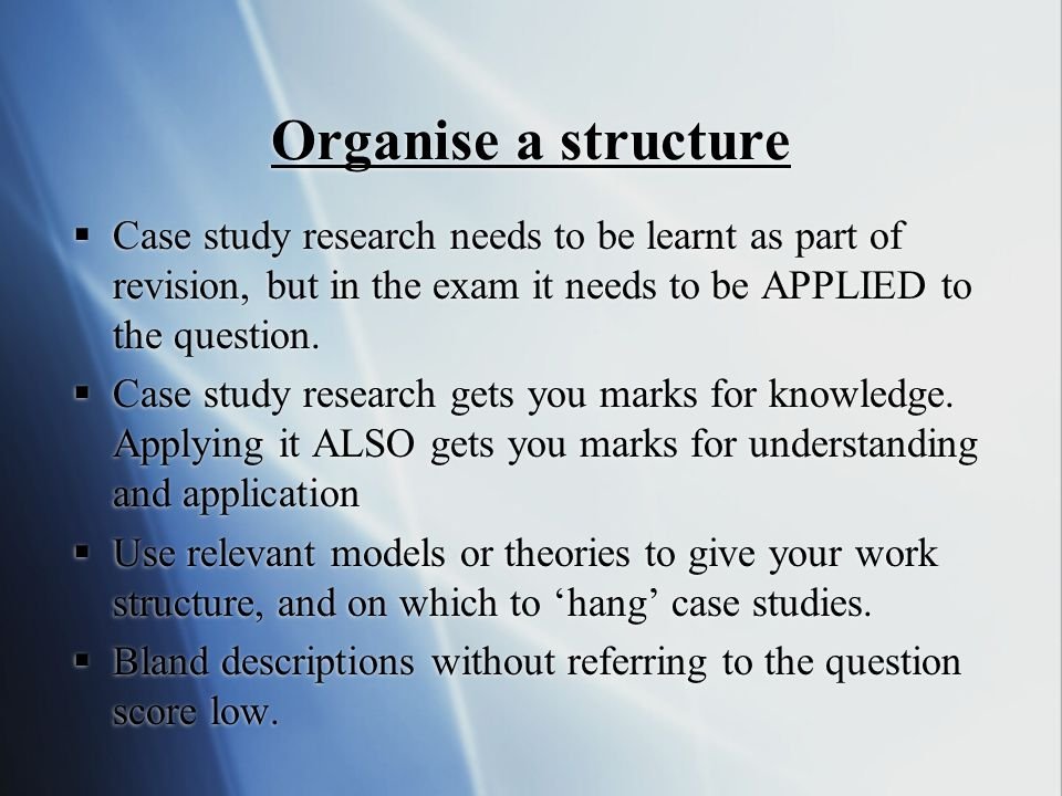 Organise a structure Case study research needs to be learnt as part of revision, but in the exam it needs to be APPLIED to the question.