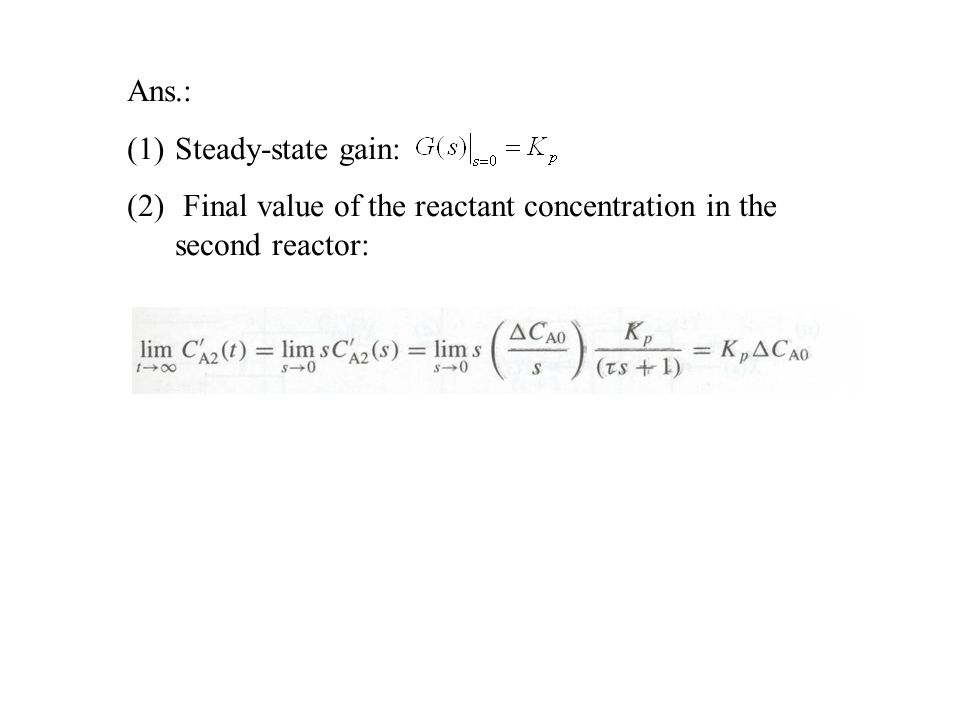 Ans.: Steady-state gain: Final value of the reactant concentration in the second reactor: