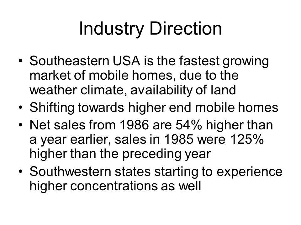 Industry Direction Southeastern USA is the fastest growing market of mobile homes, due to the weather climate, availability of land.