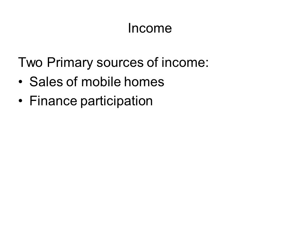 Income Two Primary sources of income: Sales of mobile homes Finance participation