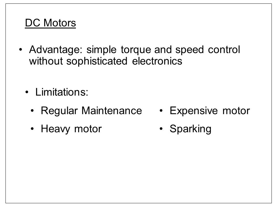 DC Motors Advantage: simple torque and speed control without sophisticated electronics. Limitations: