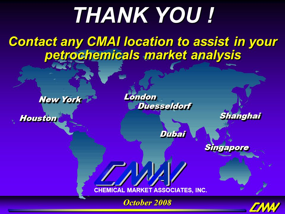 THANK YOU ! Contact any CMAI location to assist in your petrochemicals market analysis. Houston. London.