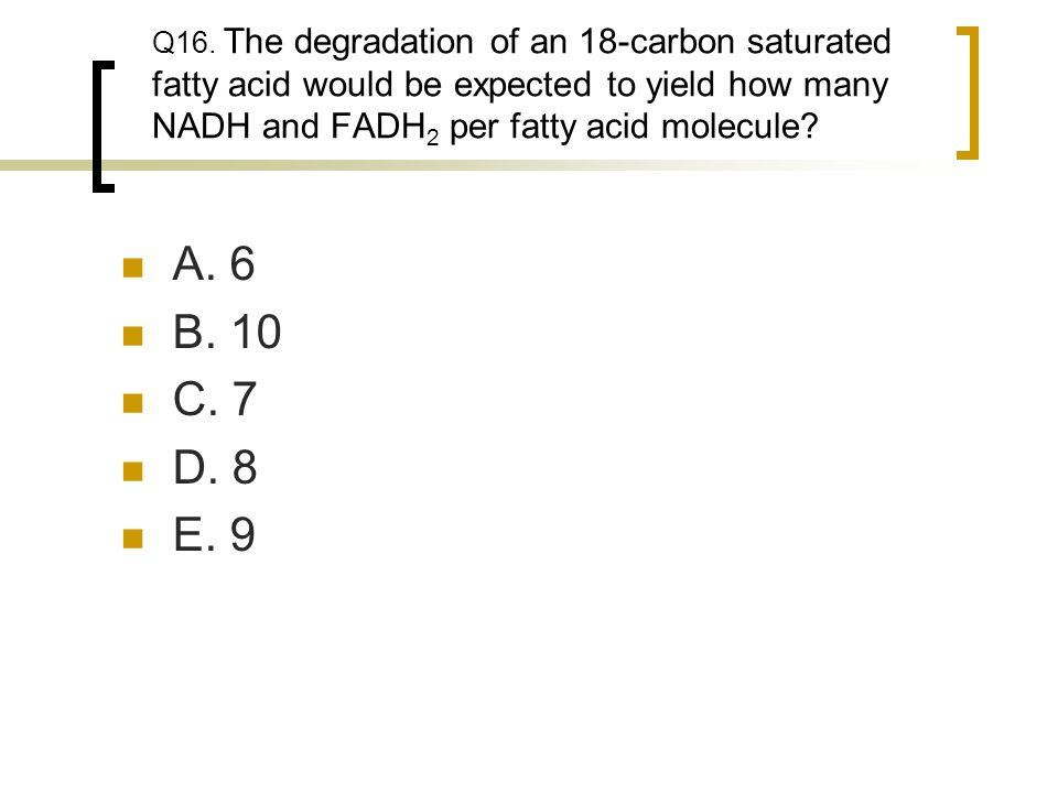 Q16. The degradation of an 18-carbon saturated fatty acid would be expected to yield how many NADH and FADH2 per fatty acid molecule