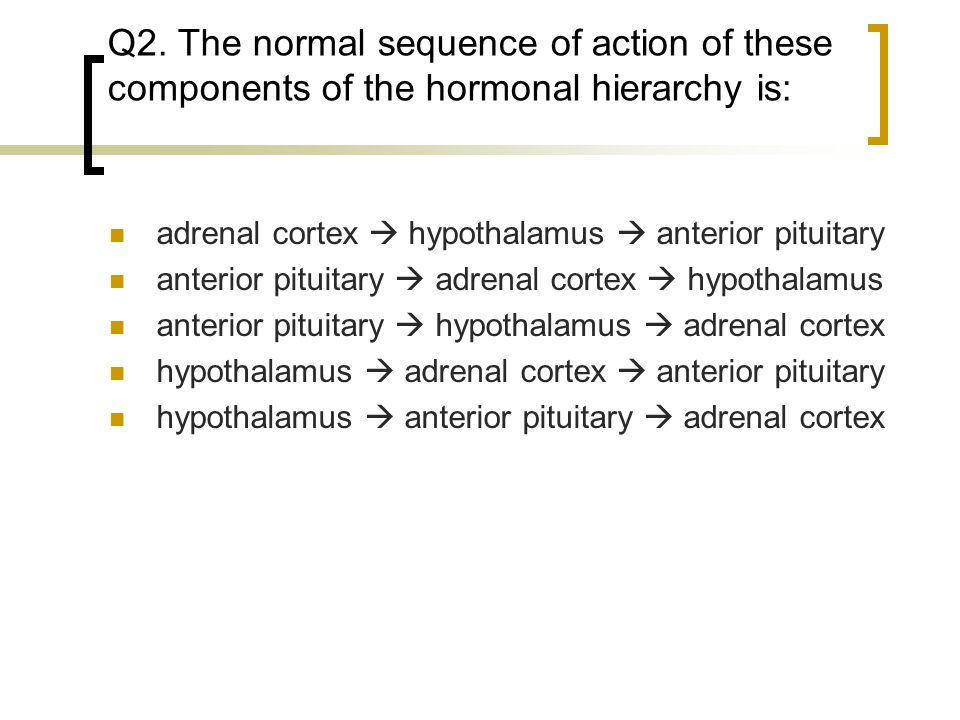 Q2. The normal sequence of action of these components of the hormonal hierarchy is: