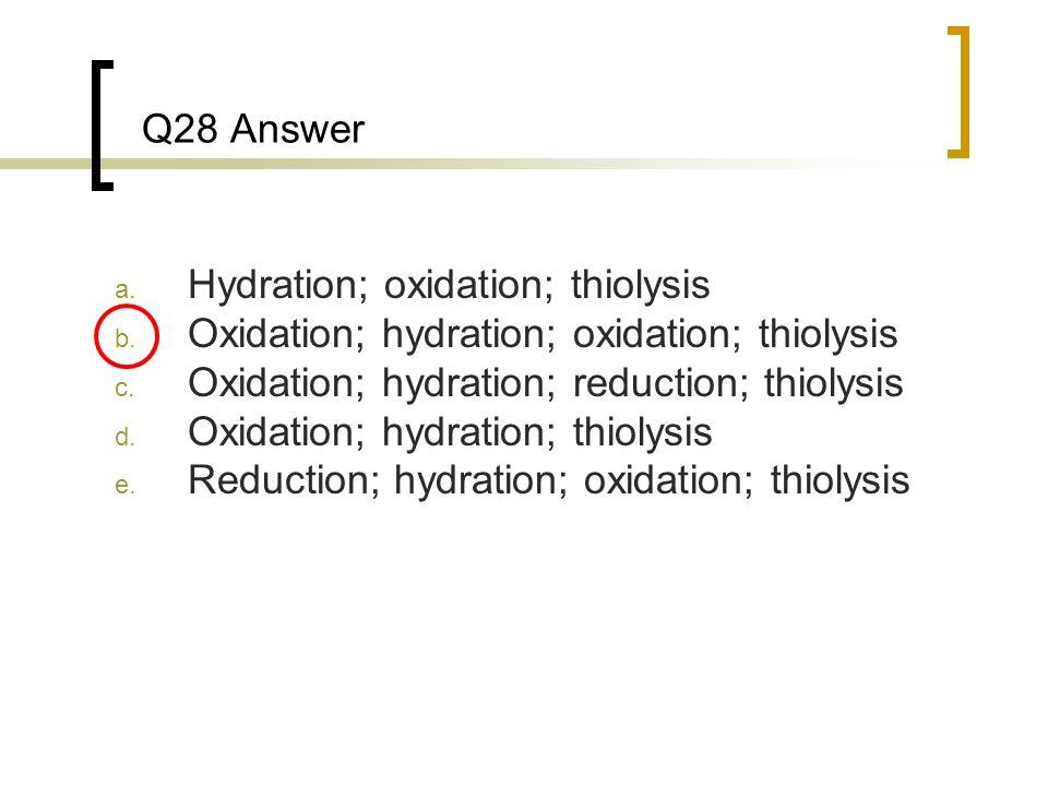 Q28 Answer Hydration; oxidation; thiolysis. Oxidation; hydration; oxidation; thiolysis. Oxidation; hydration; reduction; thiolysis.