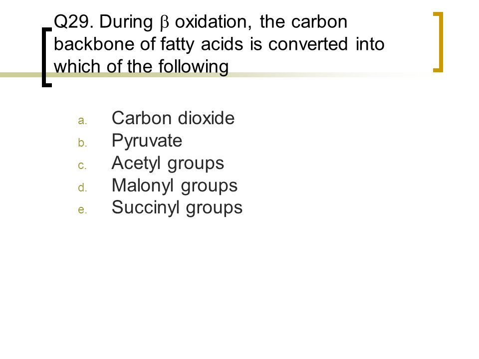 Q29. During b oxidation, the carbon backbone of fatty acids is converted into which of the following