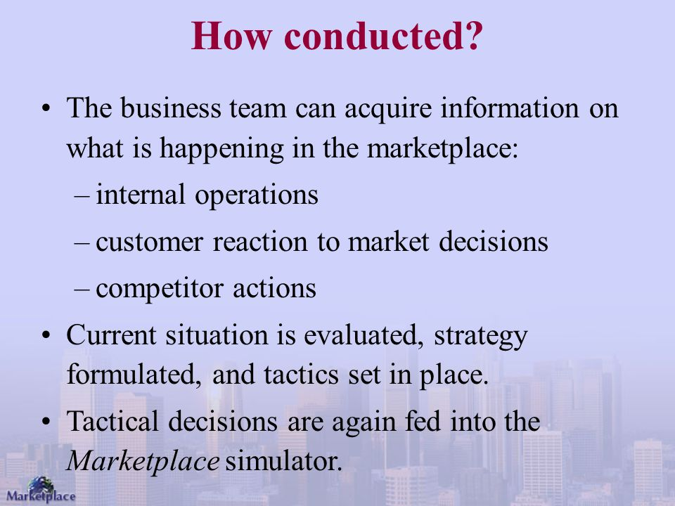 How conducted The business team can acquire information on what is happening in the marketplace: internal operations.