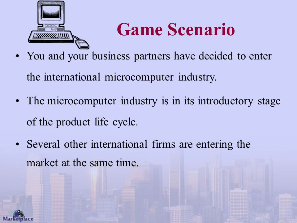 Game Scenario You and your business partners have decided to enter the international microcomputer industry.