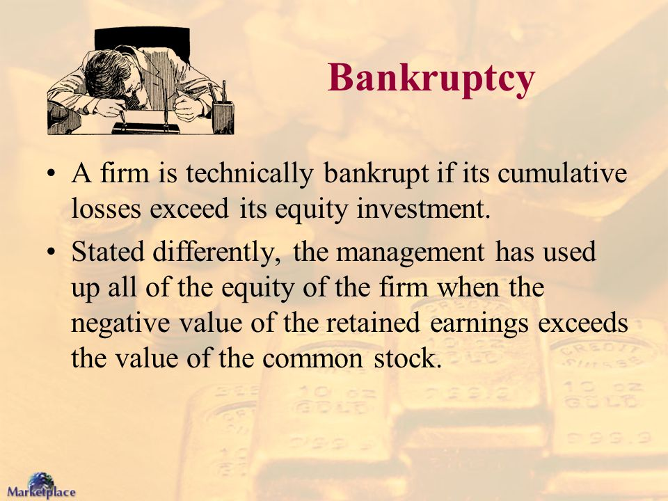 Bankruptcy A firm is technically bankrupt if its cumulative losses exceed its equity investment.