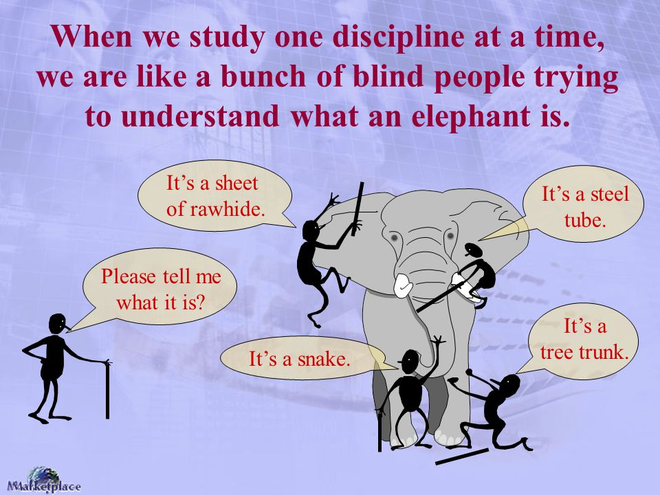 When we study one discipline at a time, we are like a bunch of blind people trying to understand what an elephant is.