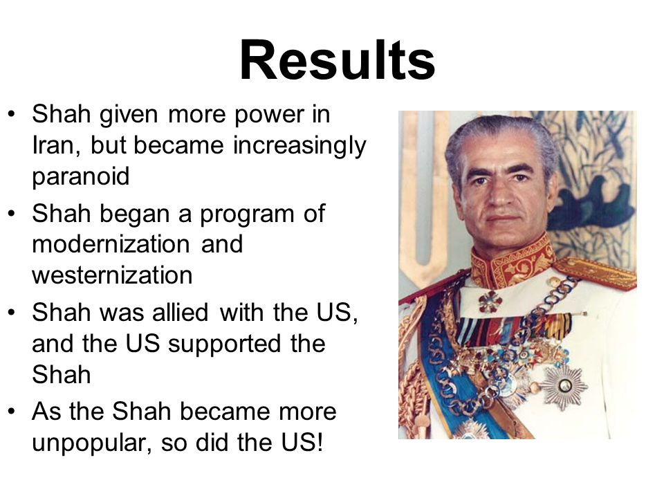Results Shah given more power in Iran, but became increasingly paranoid. Shah began a program of modernization and westernization.