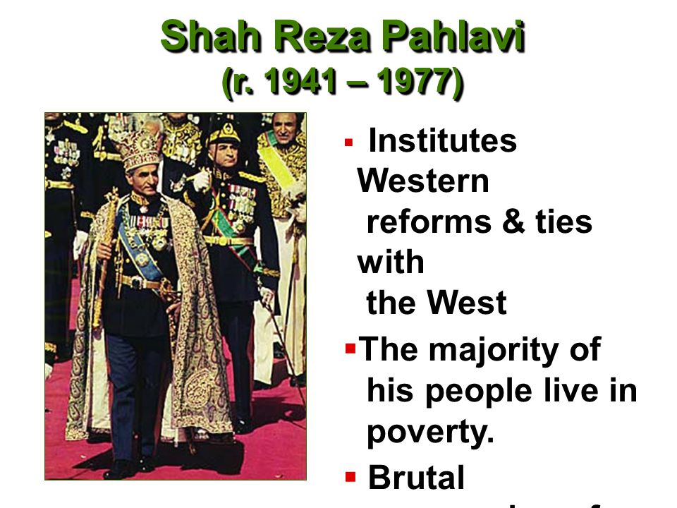 Shah Reza Pahlavi (r. 1941 – 1977) Institutes Western reforms & ties with the West. The majority of his people live in poverty.