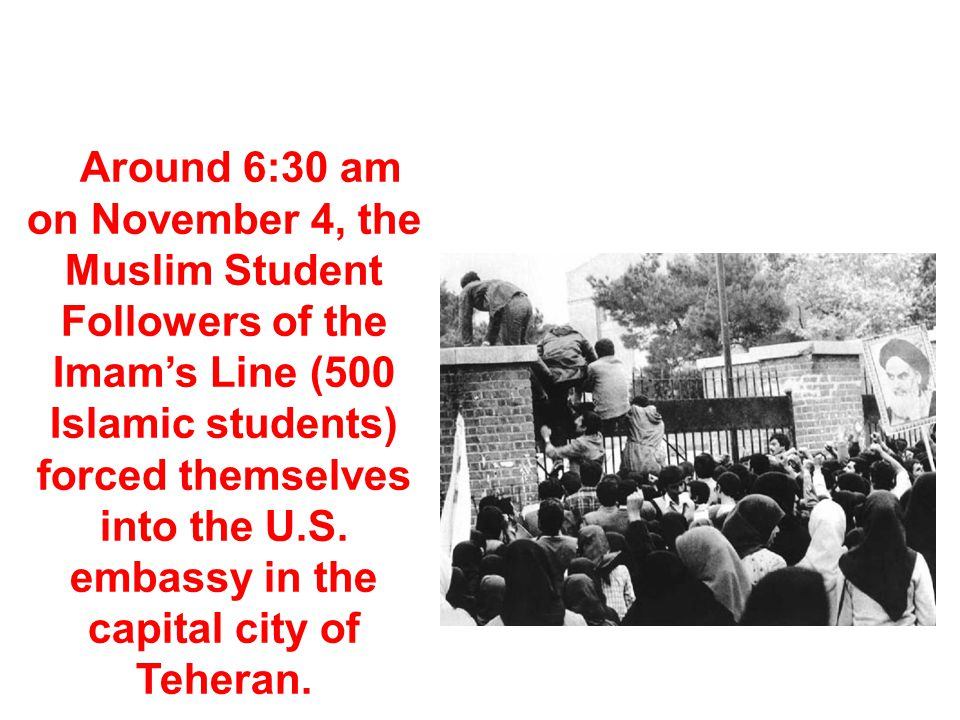 Around 6:30 am on November 4, the Muslim Student Followers of the Imam's Line (500 Islamic students) forced themselves into the U.S. embassy in the capital city of Teheran.