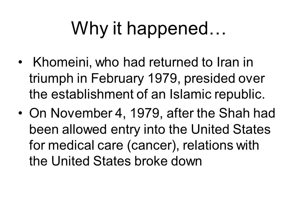Why it happened… Khomeini, who had returned to Iran in triumph in February 1979, presided over the establishment of an Islamic republic.