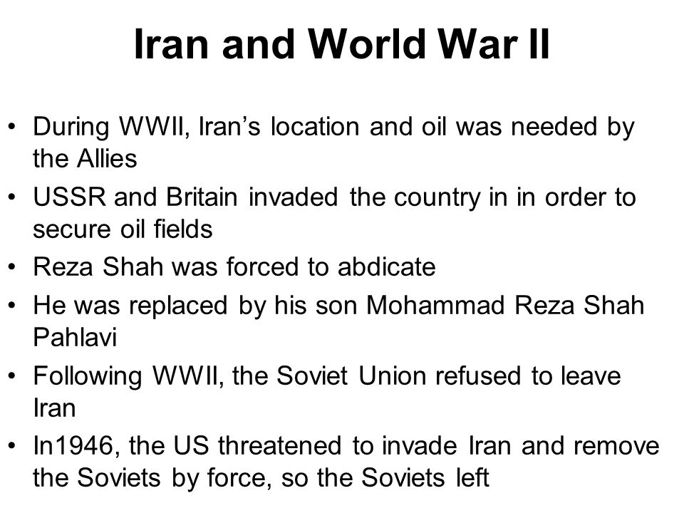 Iran and World War II During WWII, Iran's location and oil was needed by the Allies.