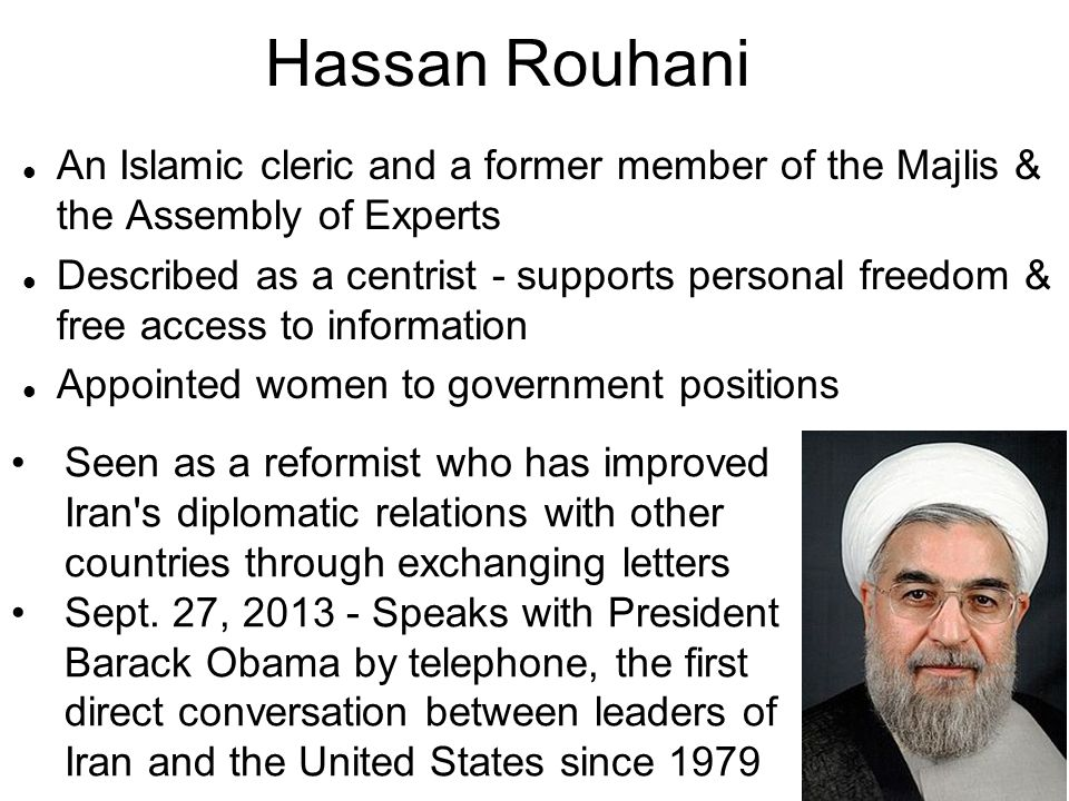 Hassan Rouhani An Islamic cleric and a former member of the Majlis & the Assembly of Experts.