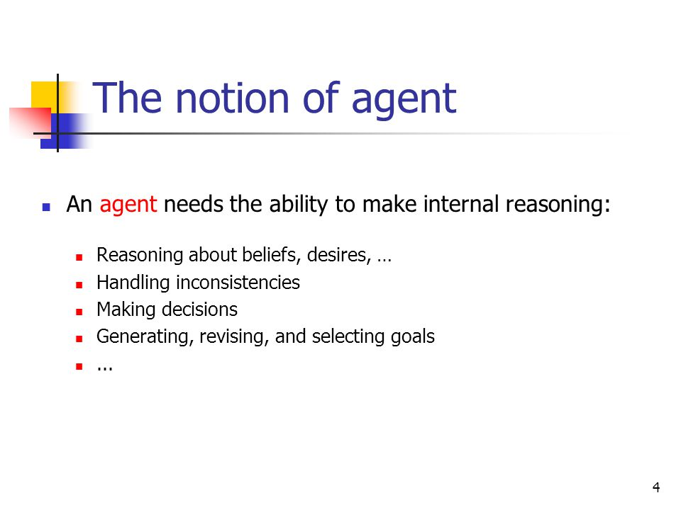 The notion of agent An agent needs the ability to make internal reasoning: Reasoning about beliefs, desires, …