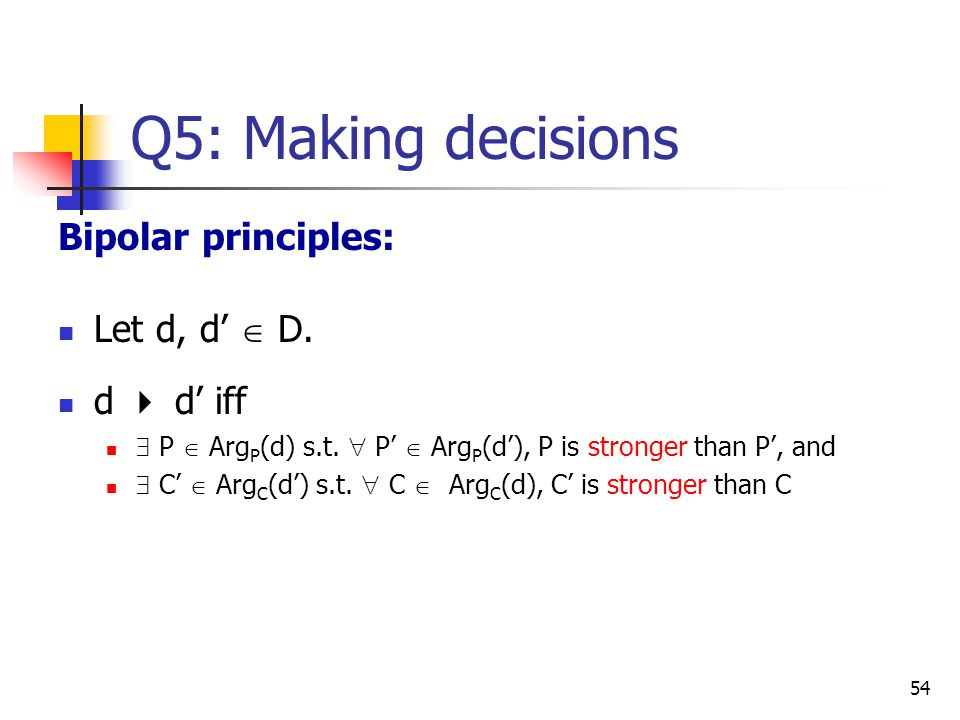 Q5: Making decisions Bipolar principles: Let d, d'  D. d  d' iff