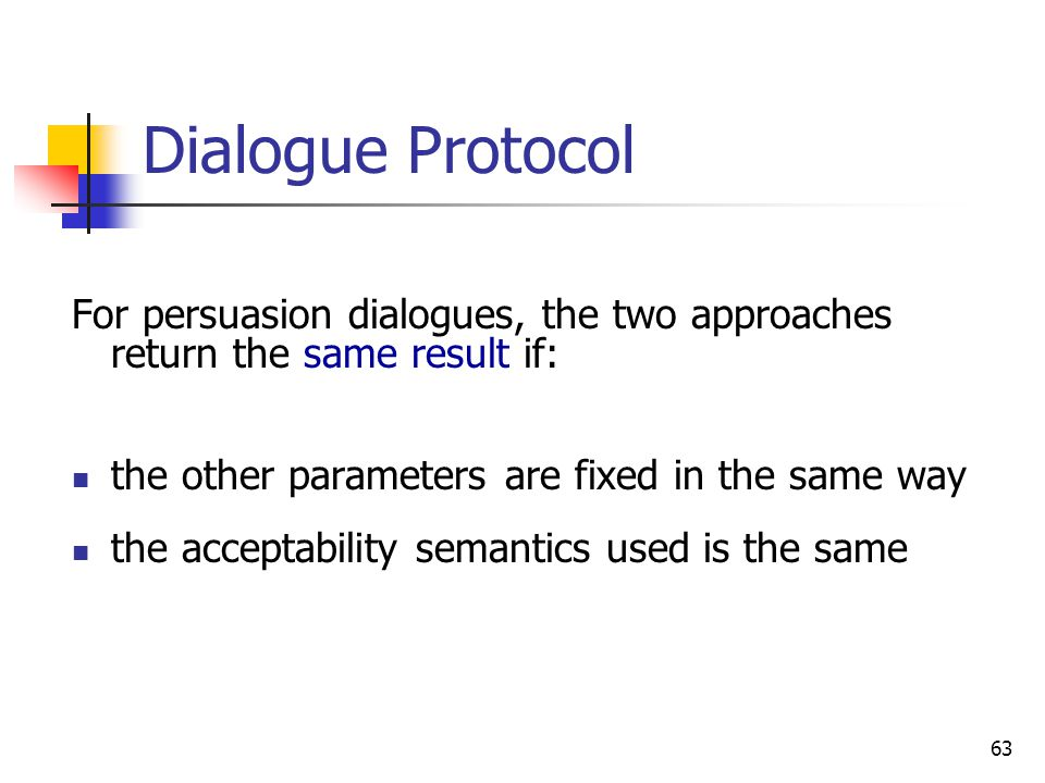 Dialogue Protocol For persuasion dialogues, the two approaches return the same result if: the other parameters are fixed in the same way.