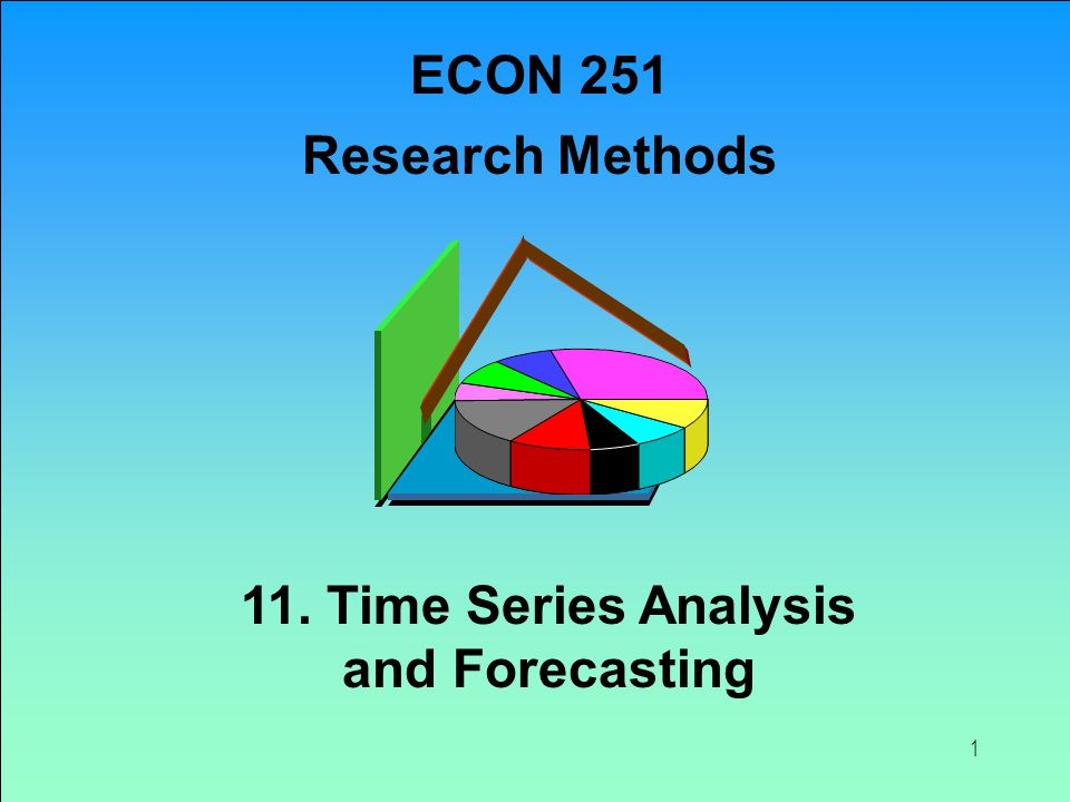 ECON 251 Research Methods 11. Time Series Analysis and Forecasting