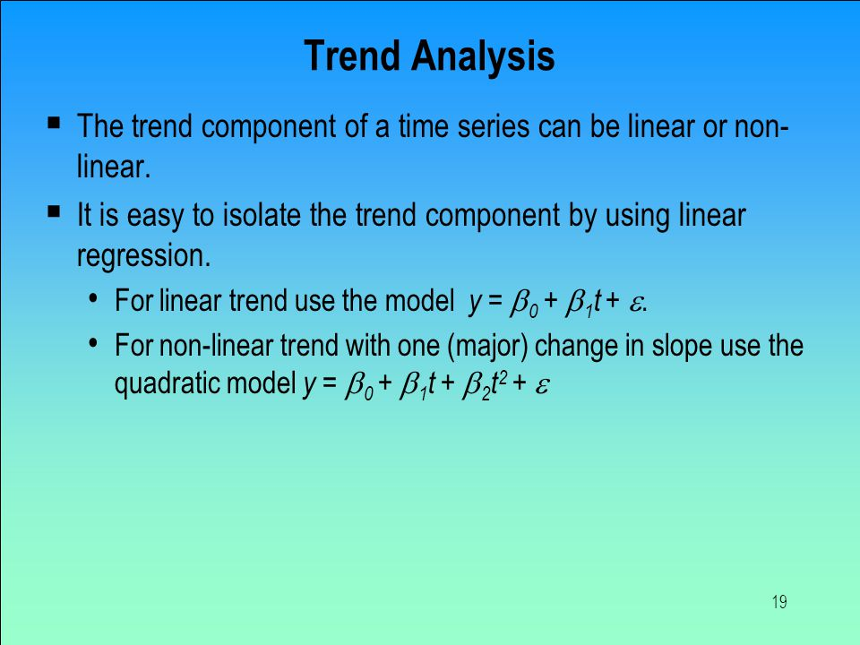 Trend Analysis The trend component of a time series can be linear or non-linear.