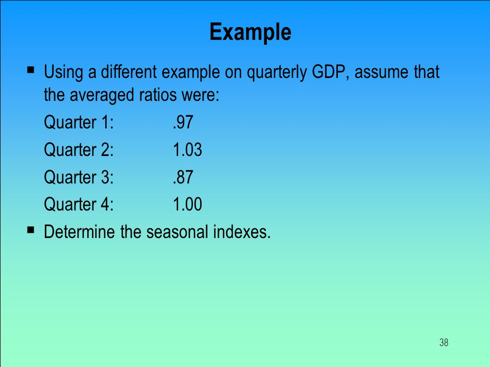 Example Using a different example on quarterly GDP, assume that the averaged ratios were: Quarter 1: .97.
