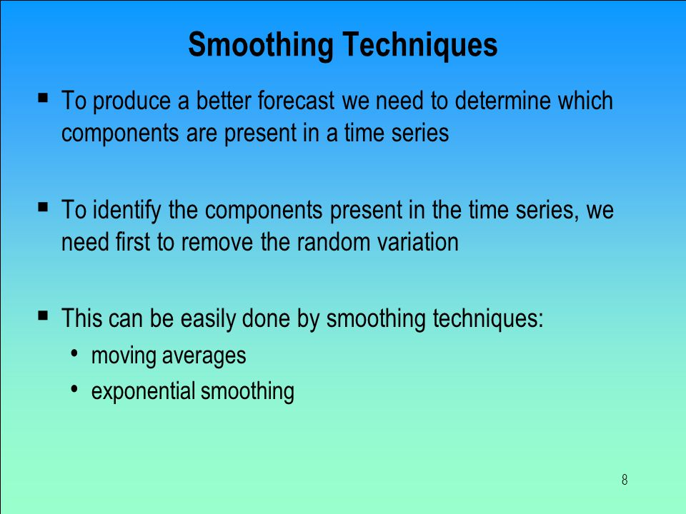 Smoothing Techniques To produce a better forecast we need to determine which components are present in a time series.