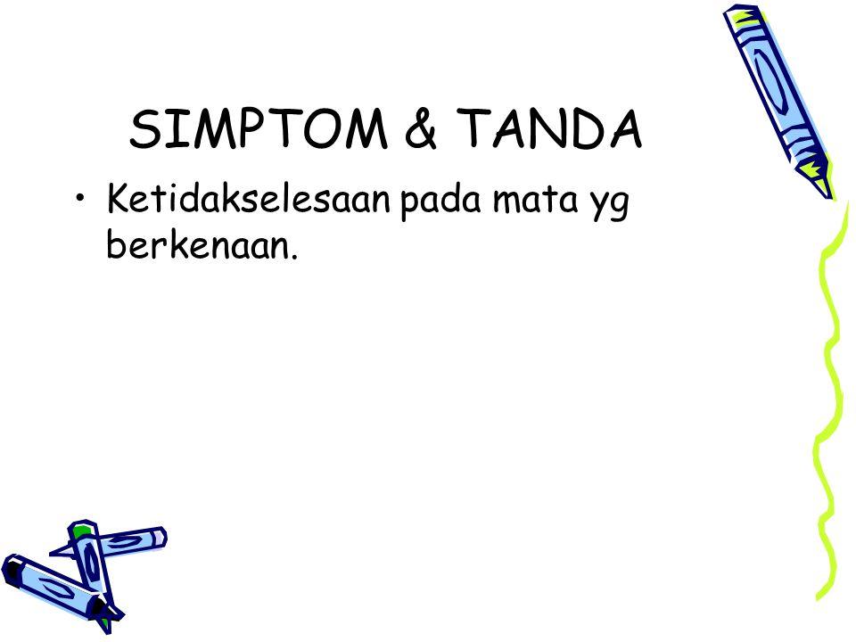 SIMPTOM & TANDA Ketidakselesaan pada mata yg berkenaan.