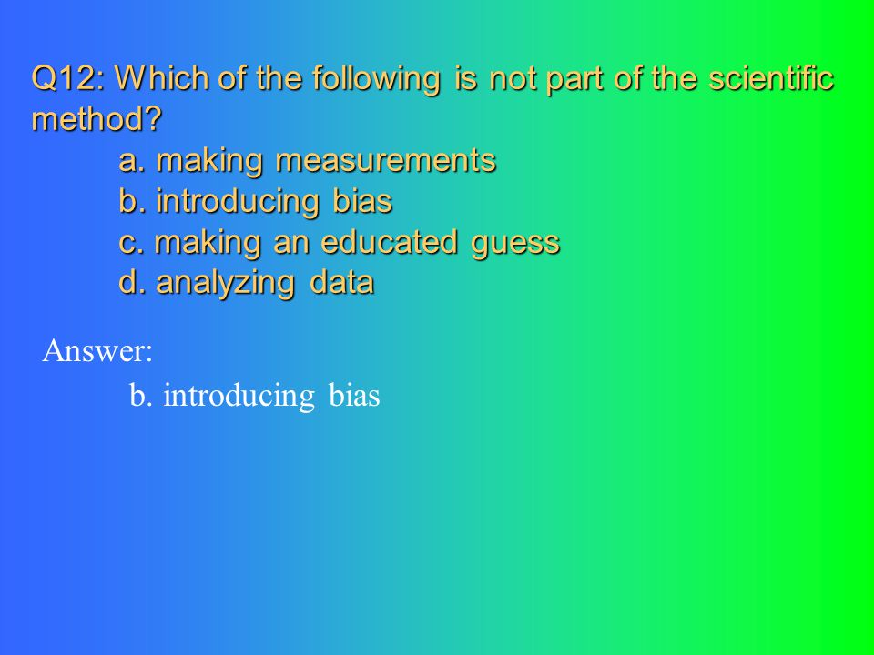 Q12: Which of the following is not part of the scientific method. a