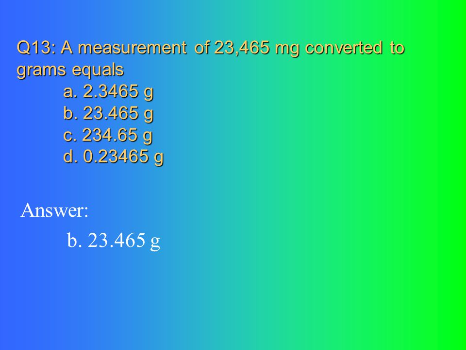 Q13: A measurement of 23,465 mg converted to grams equals a. 2.3465 g b. 23.465 g c. 234.65 g d. 0.23465 g