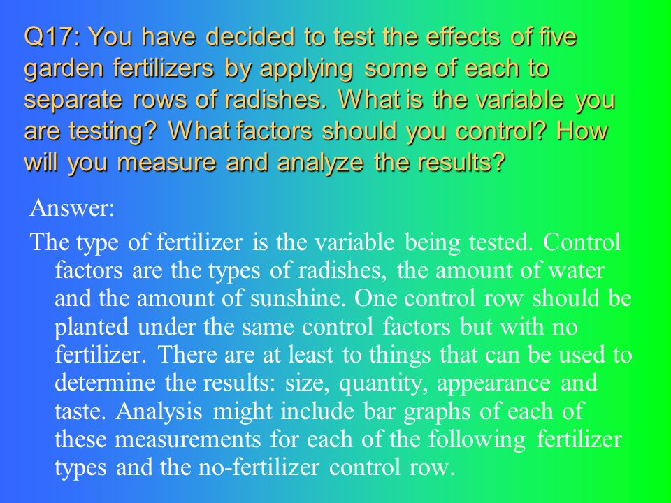 Q17: You have decided to test the effects of five garden fertilizers by applying some of each to separate rows of radishes. What is the variable you are testing What factors should you control How will you measure and analyze the results